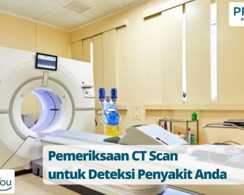 Pemeriksaan CT Scan untuk Deteksi Penyakit Anda