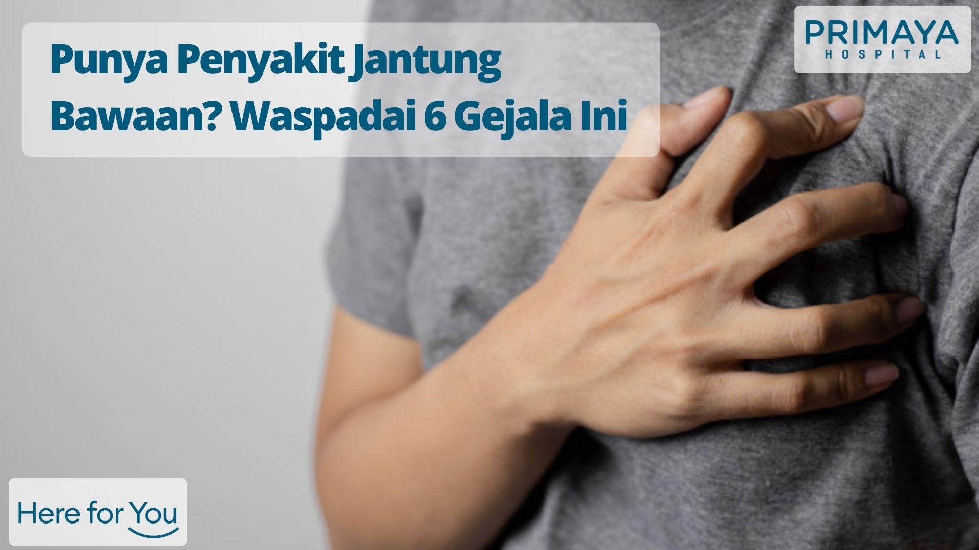Punya Penyakit Jantung Bawaan? Waspadai 6 Gejala Ini